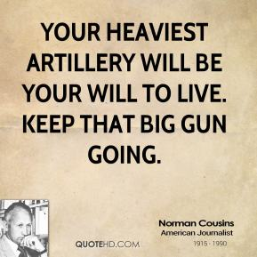Norman Cousins - Your heaviest artillery will be your will to live. Keep that big gun going.