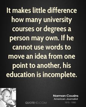 Norman Cousins - It makes little difference how many university courses or degrees a person may own. If he cannot use words to move an idea from one point to another, his education is incomplete.