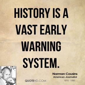 Norman Cousins - History is a vast early warning system.