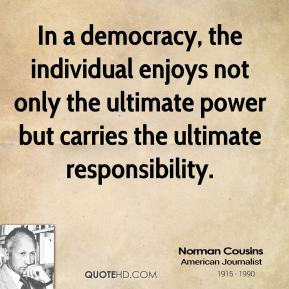 Norman Cousins  - In a democracy, the individual enjoys not only the ultimate power but carries the ultimate responsibility.