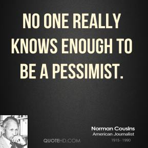 Norman Cousins  - No one really knows enough to be a pessimist.