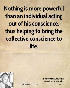 Norman Cousins  - Nothing is more powerful than an individual acting out of his conscience, thus helping to bring the collective conscience to life.