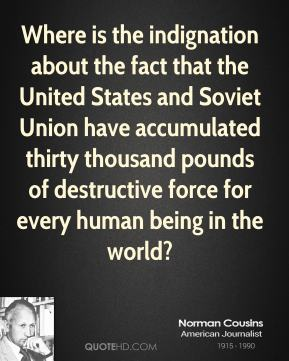 Norman Cousins  - Where is the indignation about the fact that the United States and Soviet Union have accumulated thirty thousand pounds of destructive force for every human being in the world?