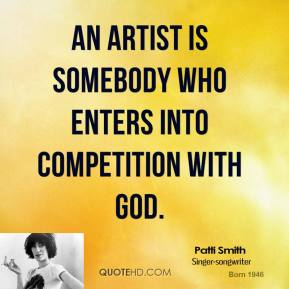 Patti Smith - An artist is somebody who enters into competition with God.