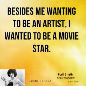 Patti Smith - Besides me wanting to be an artist, I wanted to be a movie star.
