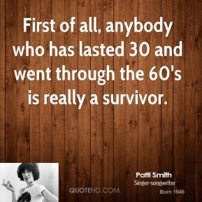 First of all, anybody who has lasted 30 and went through the 60's is really a survivor.