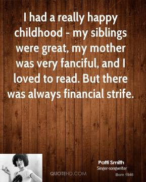 Patti Smith - I had a really happy childhood - my siblings were great, my mother was very fanciful, and I loved to read. But there was always financial strife.