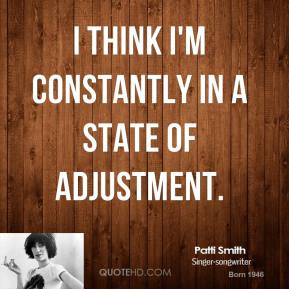 I think I'm constantly in a state of adjustment.