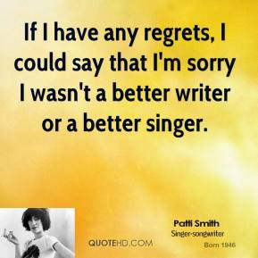 If I have any regrets, I could say that I'm sorry I wasn't a better writer or a better singer.