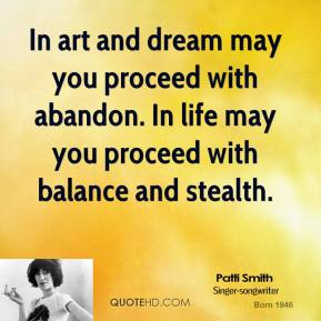 Patti Smith - In art and dream may you proceed with abandon. In life may you proceed with balance and stealth.