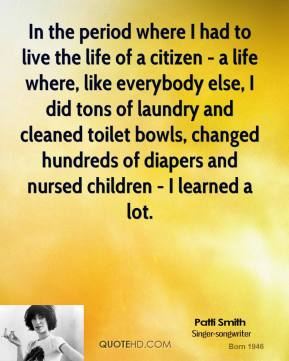 Patti Smith - In the period where I had to live the life of a citizen - a life where, like everybody else, I did tons of laundry and cleaned toilet bowls, changed hundreds of diapers and nursed children - I learned a lot.