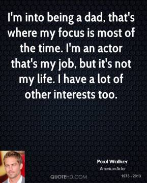 Paul Walker - I'm into being a dad, that's where my focus is most of the time. I'm an actor that's my job, but it's not my life. I have a lot of other interests too.