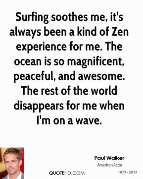 Paul Walker - Surfing soothes me, it's always been a kind of Zen experience for me. The ocean is so magnificent, peaceful, and awesome. The rest of the world disappears for me when I'm on a wave.