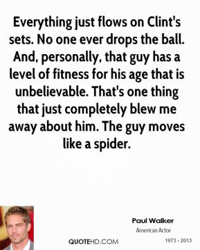 Paul Walker  - Everything just flows on Clint's sets. No one ever drops the ball. And, personally, that guy has a level of fitness for his age that is unbelievable. That's one thing that just completely blew me away about him. The guy moves like a spider.