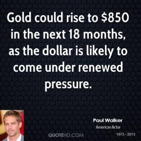 Paul Walker  - Gold could rise to $850 in the next 18 months, as the dollar is likely to come under renewed pressure.