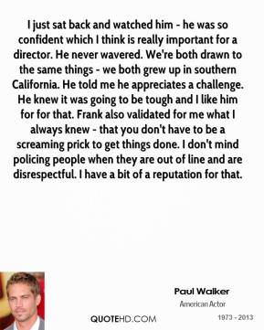 Paul Walker  - I just sat back and watched him - he was so confident which I think is really important for a director. He never wavered. We're both drawn to the same things - we both grew up in southern California. He told me he appreciates a challenge. He knew it was going to be tough and I like him for for that. Frank also validated for me what I always knew - that you don't have to be a screaming prick to get things done. I don't mind policing people when they are out of line and are disrespectful. I have a bit of a reputation for that.