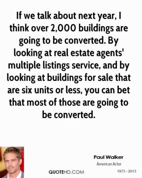 Paul Walker  - If we talk about next year, I think over 2,000 buildings are going to be converted. By looking at real estate agents' multiple listings service, and by looking at buildings for sale that are six units or less, you can bet that most of those are going to be converted.