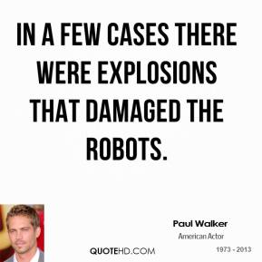 Paul Walker  - In a few cases there were explosions that damaged the robots.