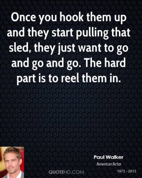 Paul Walker  - Once you hook them up and they start pulling that sled, they just want to go and go and go. The hard part is to reel them in.