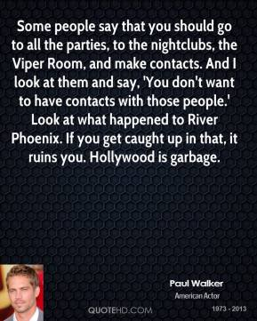 Paul Walker  - Some people say that you should go to all the parties, to the nightclubs, the Viper Room, and make contacts. And I look at them and say, 'You don't want to have contacts with those people.' Look at what happened to River Phoenix. If you get caught up in that, it ruins you. Hollywood is garbage.