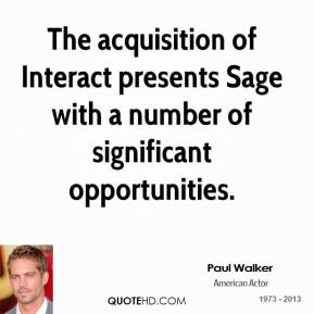 Paul Walker  - The acquisition of Interact presents Sage with a number of significant opportunities.