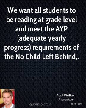 Paul Walker  - We want all students to be reading at grade level and meet the AYP (adequate yearly progress) requirements of the No Child Left Behind.