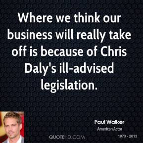 Where we think our business will really take off is because of Chris Daly's ill-advised legislation.