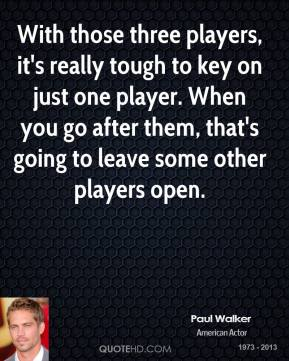 With those three players, it's really tough to key on just one player. When you go after them, that's going to leave some other players open.