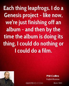 Phil Collins - Each thing leapfrogs. I do a Genesis project - like now, we're just finishing off an album - and then by the time the album is doing its thing, I could do nothing or I could do a film.
