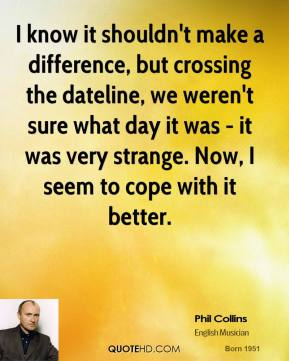I know it shouldn't make a difference, but crossing the dateline, we weren't sure what day it was - it was very strange. Now, I seem to cope with it better.