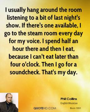 Phil Collins - I usually hang around the room listening to a bit of last night's show. If there's one available, I go to the steam room every day for my voice. I spend half an hour there and then I eat, because I can't eat later than four o'clock. Then I go for a soundcheck. That's my day.