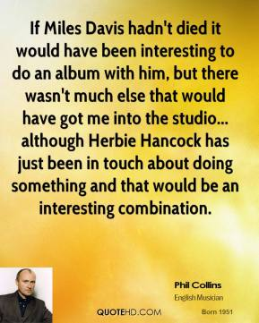 Phil Collins - If Miles Davis hadn't died it would have been interesting to do an album with him, but there wasn't much else that would have got me into the studio... although Herbie Hancock has just been in touch about doing something and that would be an interesting combination.