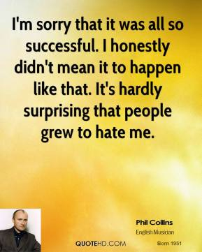 Phil Collins - I'm sorry that it was all so successful. I honestly didn't mean it to happen like that. It's hardly surprising that people grew to hate me.
