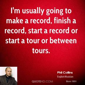 I'm usually going to make a record, finish a record, start a record or start a tour or between tours.