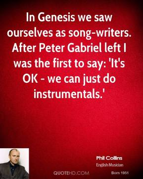 Phil Collins - In Genesis we saw ourselves as song-writers. After Peter Gabriel left I was the first to say: 'It's OK - we can just do instrumentals.'