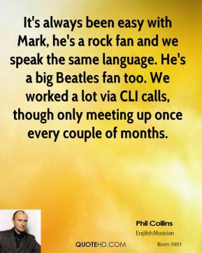 Phil Collins - It's always been easy with Mark, he's a rock fan and we speak the same language. He's a big Beatles fan too. We worked a lot via CLI calls, though only meeting up once every couple of months.