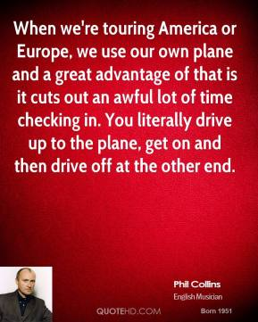 Phil Collins - When we're touring America or Europe, we use our own plane and a great advantage of that is it cuts out an awful lot of time checking in. You literally drive up to the plane, get on and then drive off at the other end.