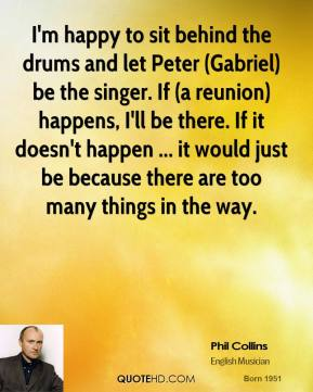 Phil Collins  - I'm happy to sit behind the drums and let Peter (Gabriel) be the singer. If (a reunion) happens, I'll be there. If it doesn't happen ... it would just be because there are too many things in the way.
