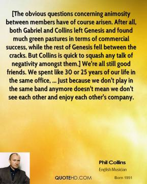 [The obvious questions concerning animosity between members have of course arisen. After all, both Gabriel and Collins left Genesis and found much green pastures in terms of commercial success, while the rest of Genesis fell between the cracks. But Collins is quick to squash any talk of negativity amongst them.] We're all still good friends. We spent like 30 or 25 years of our life in the same office, ... Just because we don't play in the same band anymore doesn't mean we don't see each other and enjoy each other's company.