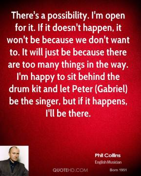 There's a possibility. I'm open for it. If it doesn't happen, it won't be because we don't want to. It will just be because there are too many things in the way. I'm happy to sit behind the drum kit and let Peter (Gabriel) be the singer, but if it happens, I'll be there.