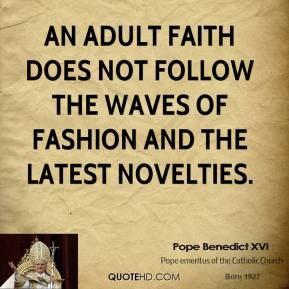 Pope Benedict XVI - An Adult faith does not follow the waves of fashion and the latest novelties.