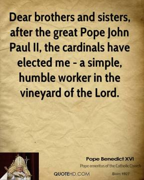 Dear brothers and sisters, after the great Pope John Paul II, the cardinals have elected me - a simple, humble worker in the vineyard of the Lord.