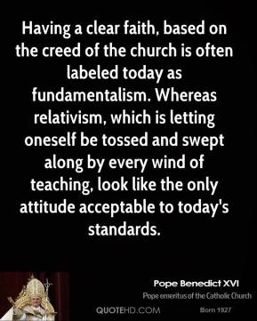 Pope Benedict XVI - Having a clear faith, based on the creed of the church is often labeled today as fundamentalism. Whereas relativism, which is letting oneself be tossed and swept along by every wind of teaching, look like the only attitude acceptable to today's standards.