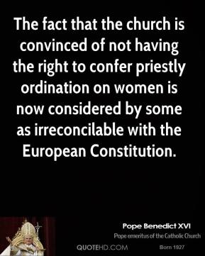 Pope Benedict XVI - The fact that the church is convinced of not having the right to confer priestly ordination on women is now considered by some as irreconcilable with the European Constitution.
