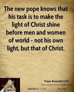 Pope Benedict XVI - The new pope knows that his task is to make the light of Christ shine before men and women of world - not his own light, but that of Christ.