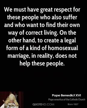 We must have great respect for these people who also suffer and who want to find their own way of correct living. On the other hand, to create a legal form of a kind of homosexual marriage, in reality, does not help these people.