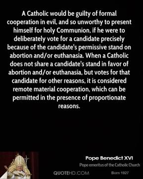 A Catholic would be guilty of formal cooperation in evil, and so unworthy to present himself for holy Communion, if he were to deliberately vote for a candidate precisely because of the candidate's permissive stand on abortion and/or euthanasia. When a Catholic does not share a candidate's stand in favor of abortion and/or euthanasia, but votes for that candidate for other reasons, it is considered remote material cooperation, which can be permitted in the presence of proportionate reasons.