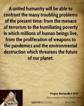 Pope Benedict XVI  - A united humanity will be able to confront the many troubling problems of the present time: from the menace of terrorism to the humiliating poverty in which millions of human beings live, from the proliferation of weapons to the pandemics and the environmental destruction which threatens the future of our planet.