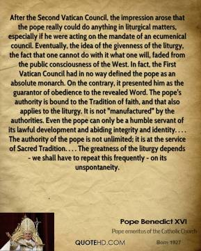 """After the Second Vatican Council, the impression arose that the pope really could do anything in liturgical matters, especially if he were acting on the mandate of an ecumenical council. Eventually, the idea of the givenness of the liturgy, the fact that one cannot do with it what one will, faded from the public consciousness of the West. In fact, the First Vatican Council had in no way defined the pope as an absolute monarch. On the contrary, it presented him as the guarantor of obedience to the revealed Word. The pope's authority is bound to the Tradition of faith, and that also applies to the liturgy. It is not """"manufactured"""" by the authorities. Even the pope can only be a humble servant of its lawful development and abiding integrity and identity. . . . The authority of the pope is not unlimited; it is at the service of Sacred Tradition. . . . The greatness of the liturgy depends - we shall have to repeat this frequently - on its unspontaneity."""