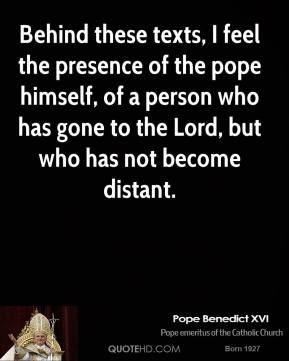 Pope Benedict XVI  - Behind these texts, I feel the presence of the pope himself, of a person who has gone to the Lord, but who has not become distant.